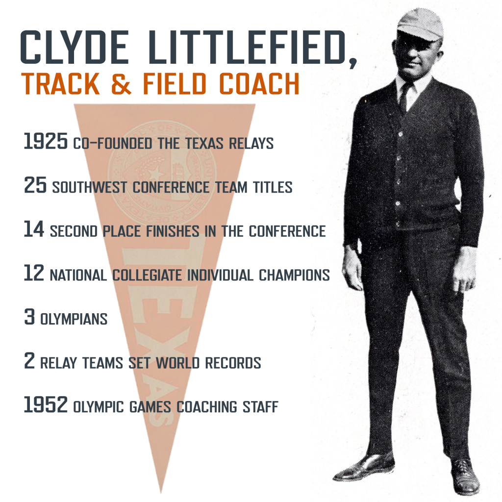 Infographic on Clyde Littlefield as track & field coach. 1925 co-founded the texas relays. 25 southwest conference team titles. 14 second place finishes in the conference. 12 national collegiate individual champions. 3 olympians. 2 relay teams set world records. 1952 olympic games coaching staff. Photo of Clyde as track coach.